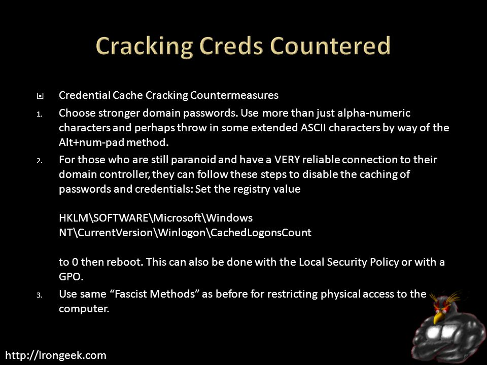 http://Irongeek.com  Credential Cache Cracking Countermeasures 1. Choose stronger domain passwords. Use more than just alpha-numeric characters and p