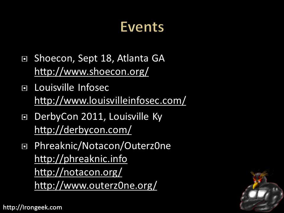 http://Irongeek.com  Shoecon, Sept 18, Atlanta GA http://www.shoecon.org/ http://www.shoecon.org/  Louisville Infosec http://www.louisvilleinfosec.com/ http://www.louisvilleinfosec.com/  DerbyCon 2011, Louisville Ky http://derbycon.com/ http://derbycon.com/  Phreaknic/Notacon/Outerz0ne http://phreaknic.info http://notacon.org/ http://www.outerz0ne.org/ http://phreaknic.info http://notacon.org/ http://www.outerz0ne.org/