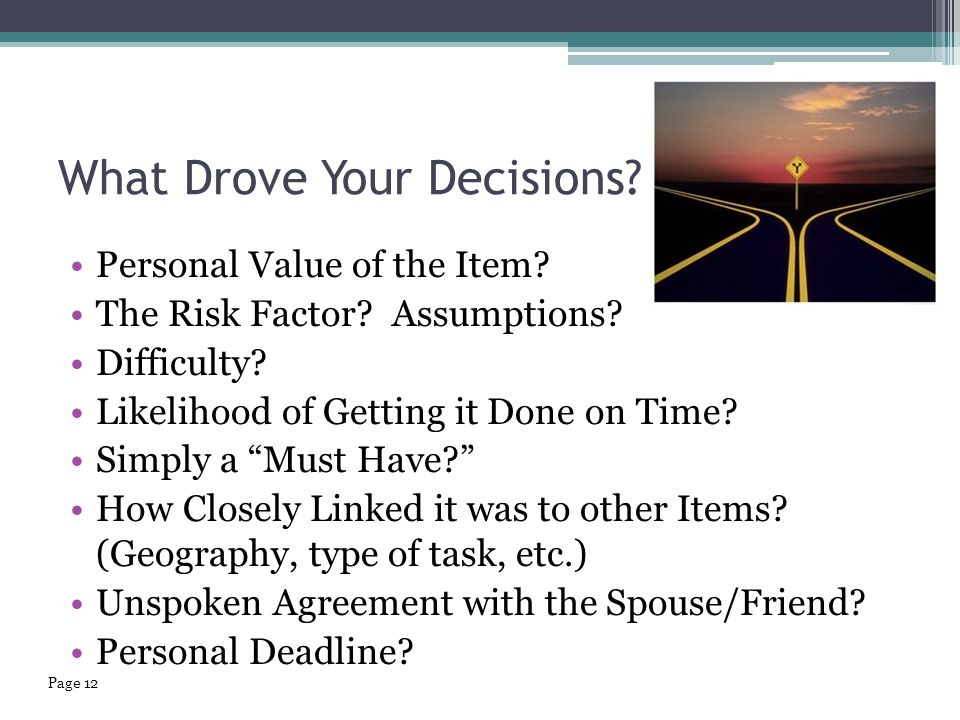 "What Drove Your Decisions? Personal Value of the Item? The Risk Factor? Assumptions? Difficulty? Likelihood of Getting it Done on Time? Simply a ""Must"