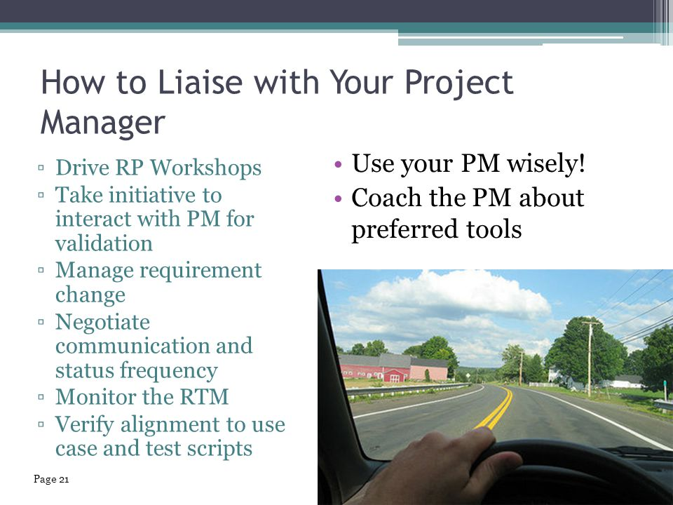 How to Liaise with Your Project Manager Use your PM wisely! Coach the PM about preferred tools ▫Drive RP Workshops ▫Take initiative to interact with P