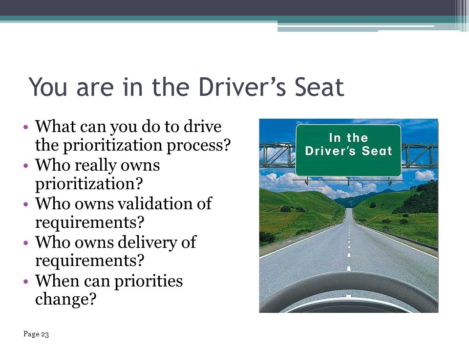 You are in the Driver's Seat What can you do to drive the prioritization process? Who really owns prioritization? Who owns validation of requirements?