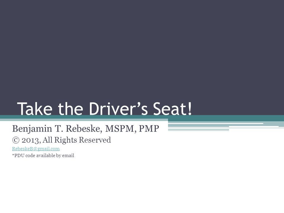 Take the Driver's Seat! Benjamin T. Rebeske, MSPM, PMP © 2013, All Rights Reserved RebeskeB@gmail.com *PDU code available by email