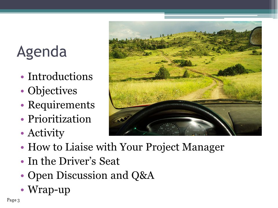 Agenda Introductions Objectives Requirements Prioritization Activity How to Liaise with Your Project Manager In the Driver's Seat Open Discussion and