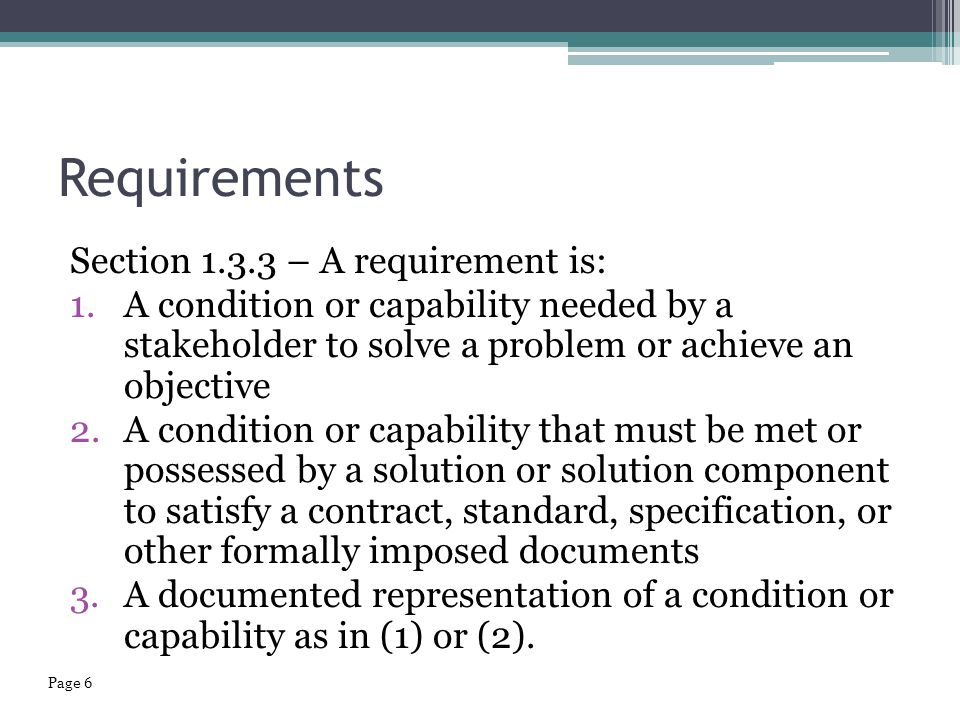 Requirements Section 1.3.3 – A requirement is: 1.A condition or capability needed by a stakeholder to solve a problem or achieve an objective 2.A cond