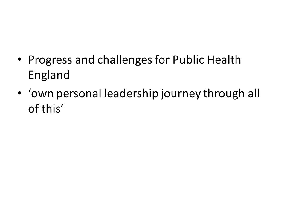Progress and challenges for Public Health England 'own personal leadership journey through all of this'