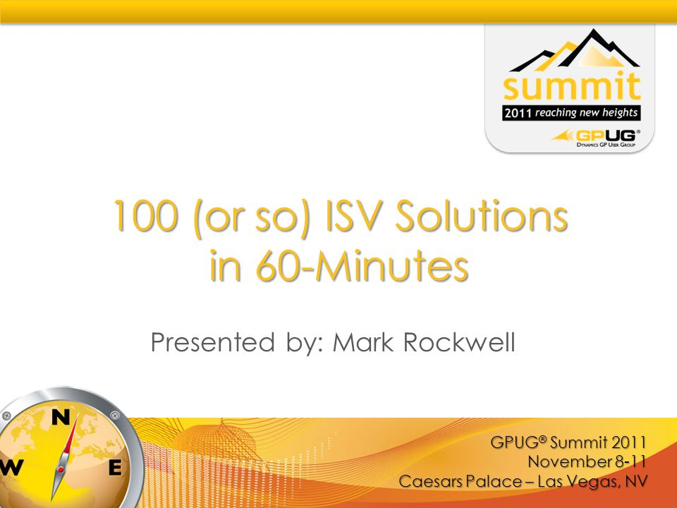 GPUG ® Summit 2011 November 8-11 Caesars Palace – Las Vegas, NV 100 (or so) ISV Solutions in 60-Minutes Presented by: Mark Rockwell