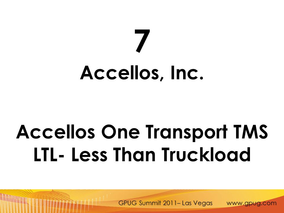 GPUG Summit 2011– Las Vegas www.gpug.com 7 Accellos, Inc. Accellos One Transport TMS LTL- Less Than Truckload