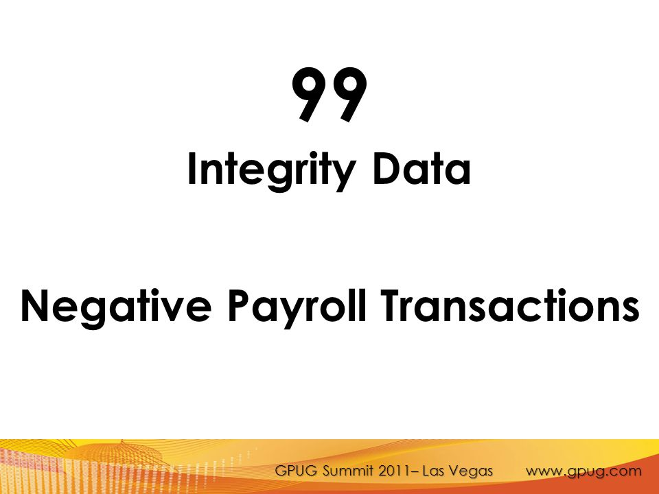 GPUG Summit 2011– Las Vegas www.gpug.com 99 Integrity Data Negative Payroll Transactions