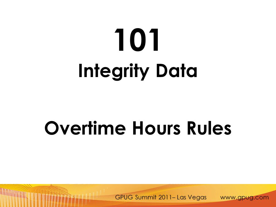 GPUG Summit 2011– Las Vegas www.gpug.com 101 Integrity Data Overtime Hours Rules