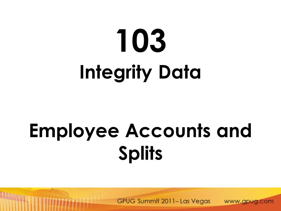 GPUG Summit 2011– Las Vegas www.gpug.com 103 Integrity Data Employee Accounts and Splits