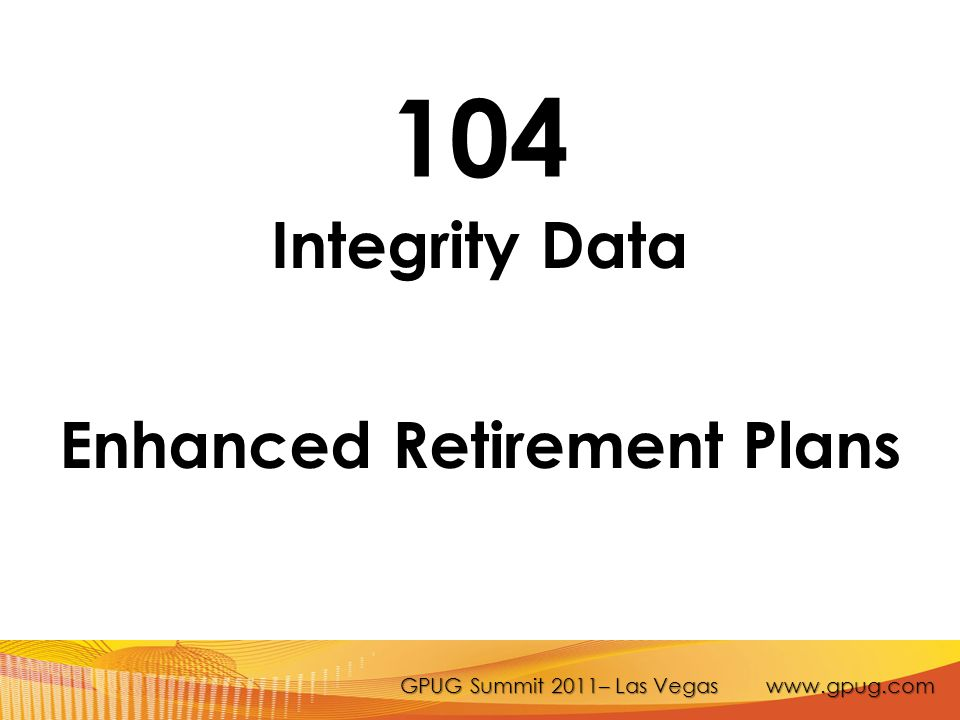 GPUG Summit 2011– Las Vegas www.gpug.com 104 Integrity Data Enhanced Retirement Plans