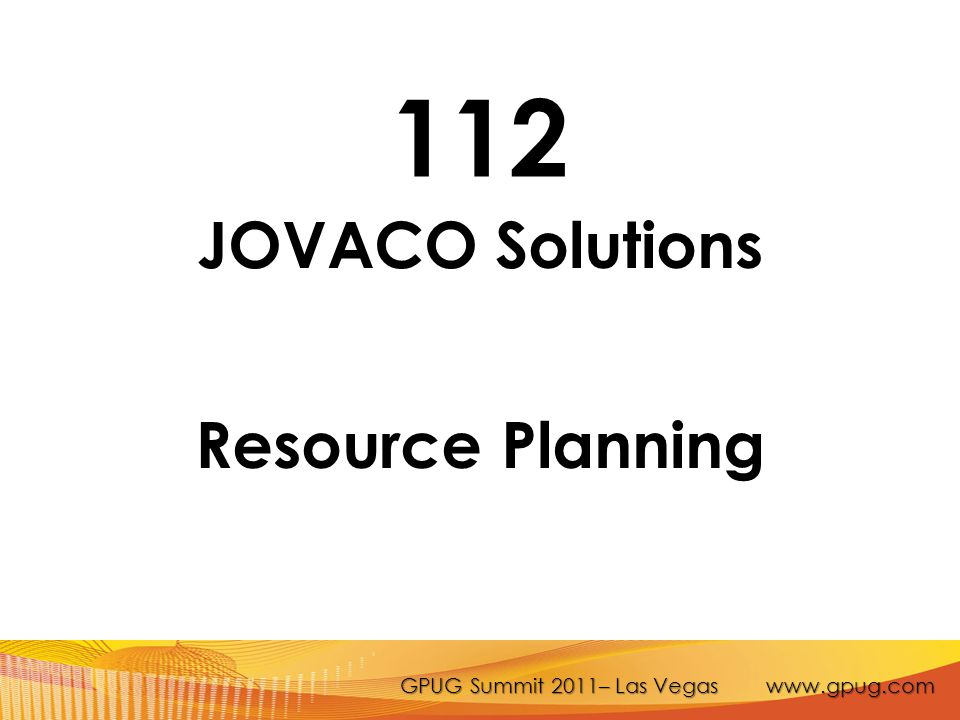 GPUG Summit 2011– Las Vegas www.gpug.com 112 JOVACO Solutions Resource Planning