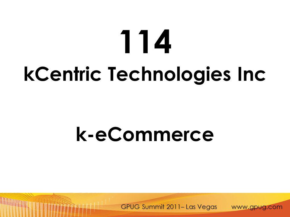 GPUG Summit 2011– Las Vegas www.gpug.com 114 kCentric Technologies Inc k-eCommerce