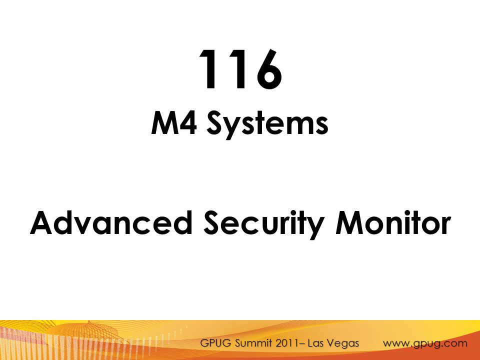 GPUG Summit 2011– Las Vegas www.gpug.com 116 M4 Systems Advanced Security Monitor