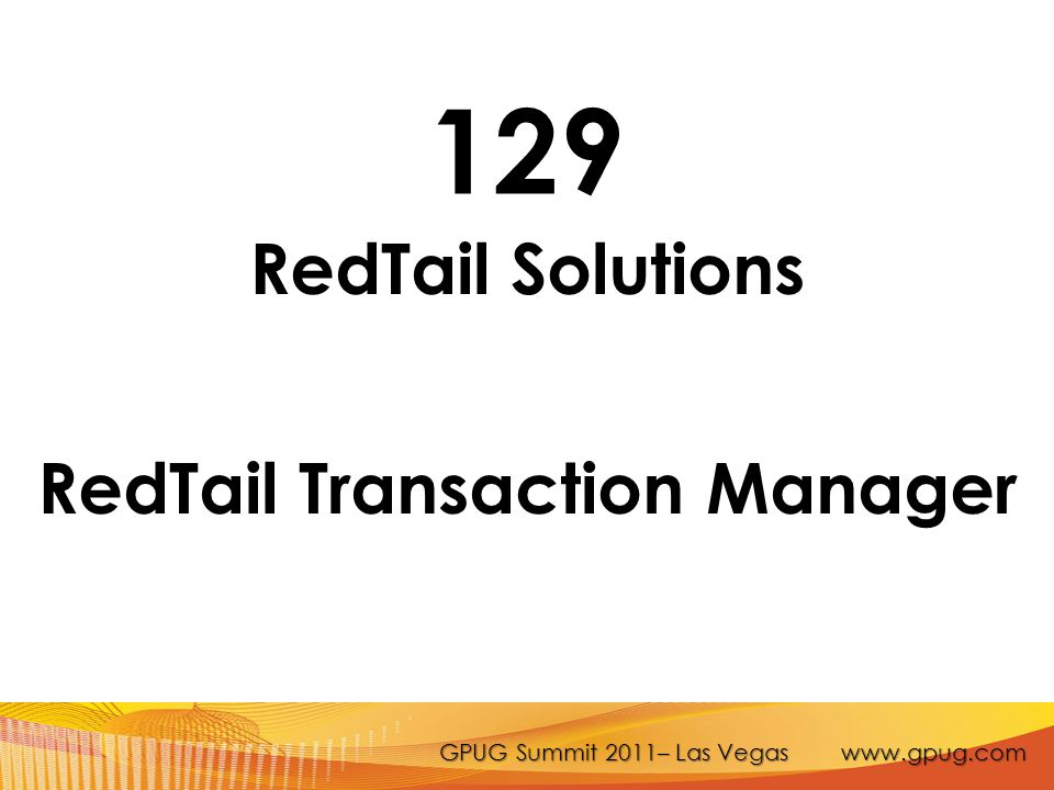 GPUG Summit 2011– Las Vegas www.gpug.com 129 RedTail Solutions RedTail Transaction Manager