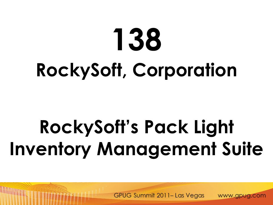 GPUG Summit 2011– Las Vegas www.gpug.com 138 RockySoft, Corporation RockySoft's Pack Light Inventory Management Suite