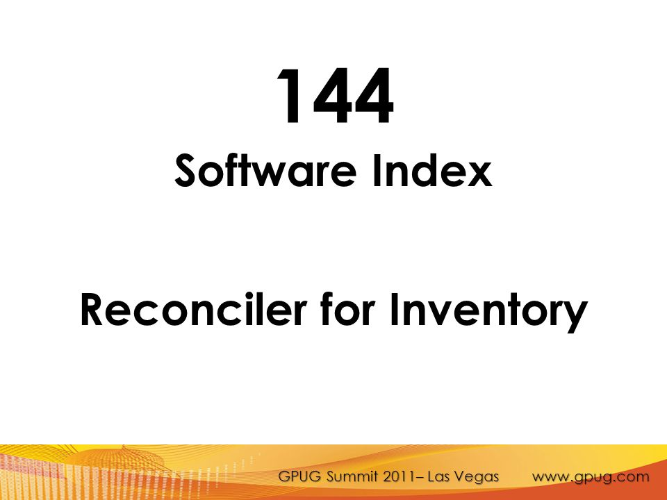 GPUG Summit 2011– Las Vegas www.gpug.com 144 Software Index Reconciler for Inventory