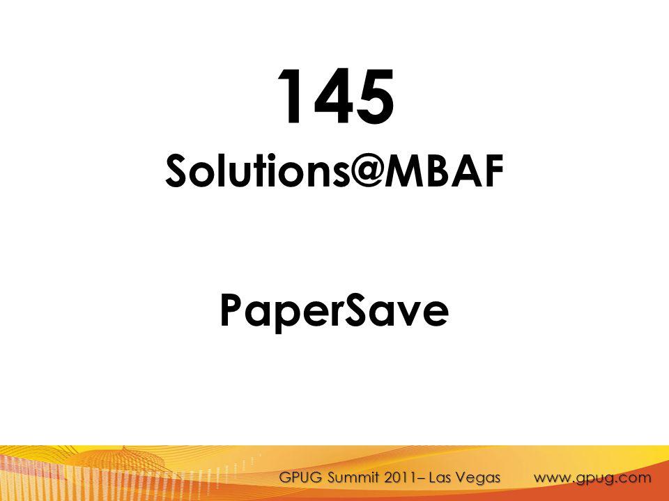 GPUG Summit 2011– Las Vegas www.gpug.com 145 Solutions@MBAF PaperSave