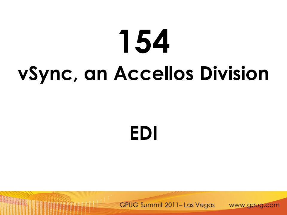 GPUG Summit 2011– Las Vegas www.gpug.com 154 vSync, an Accellos Division EDI