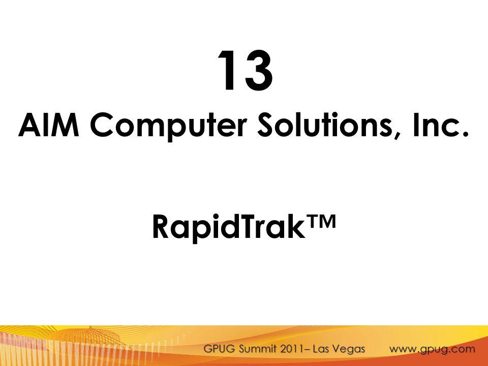 GPUG Summit 2011– Las Vegas www.gpug.com 13 AIM Computer Solutions, Inc. RapidTrak™