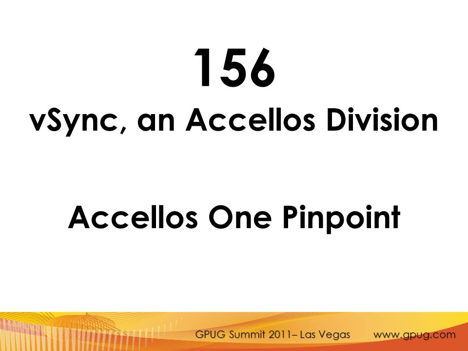 GPUG Summit 2011– Las Vegas www.gpug.com 156 vSync, an Accellos Division Accellos One Pinpoint