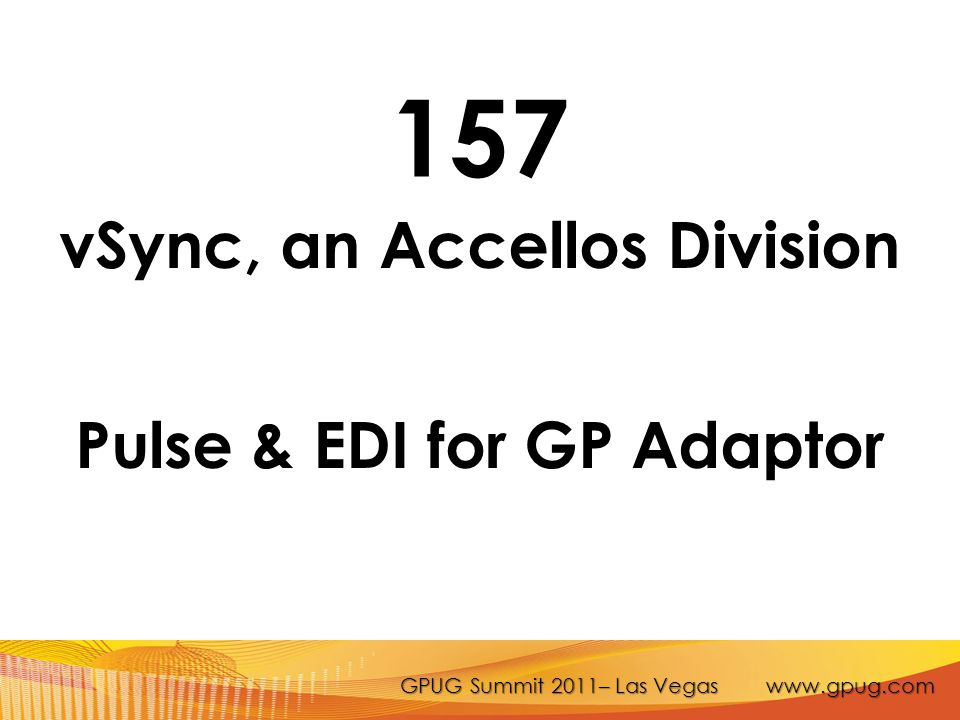 GPUG Summit 2011– Las Vegas www.gpug.com 157 vSync, an Accellos Division Pulse & EDI for GP Adaptor