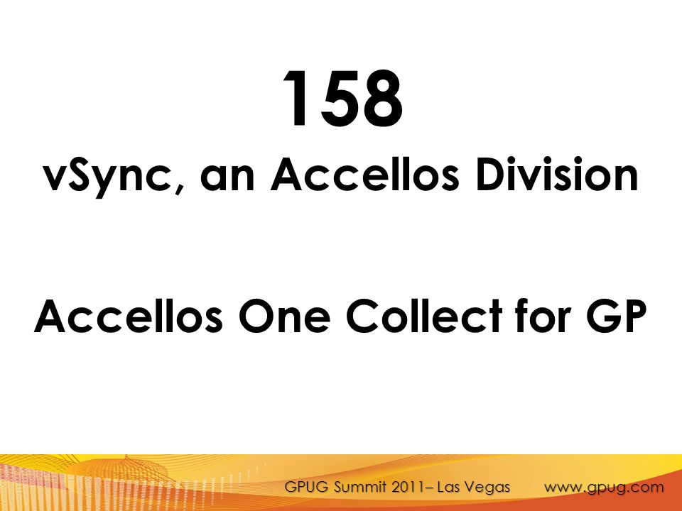 GPUG Summit 2011– Las Vegas www.gpug.com 158 vSync, an Accellos Division Accellos One Collect for GP