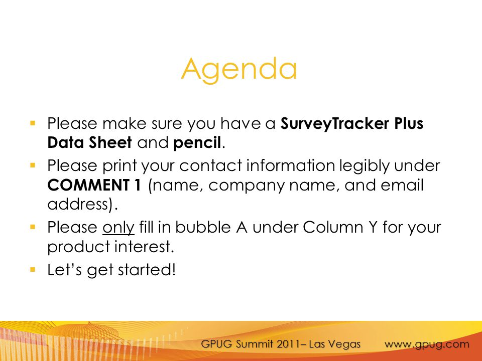 GPUG Summit 2011– Las Vegas www.gpug.com  Please make sure you have a SurveyTracker Plus Data Sheet and pencil.  Please print your contact informati