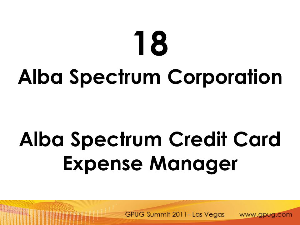 GPUG Summit 2011– Las Vegas www.gpug.com 18 Alba Spectrum Corporation Alba Spectrum Credit Card Expense Manager