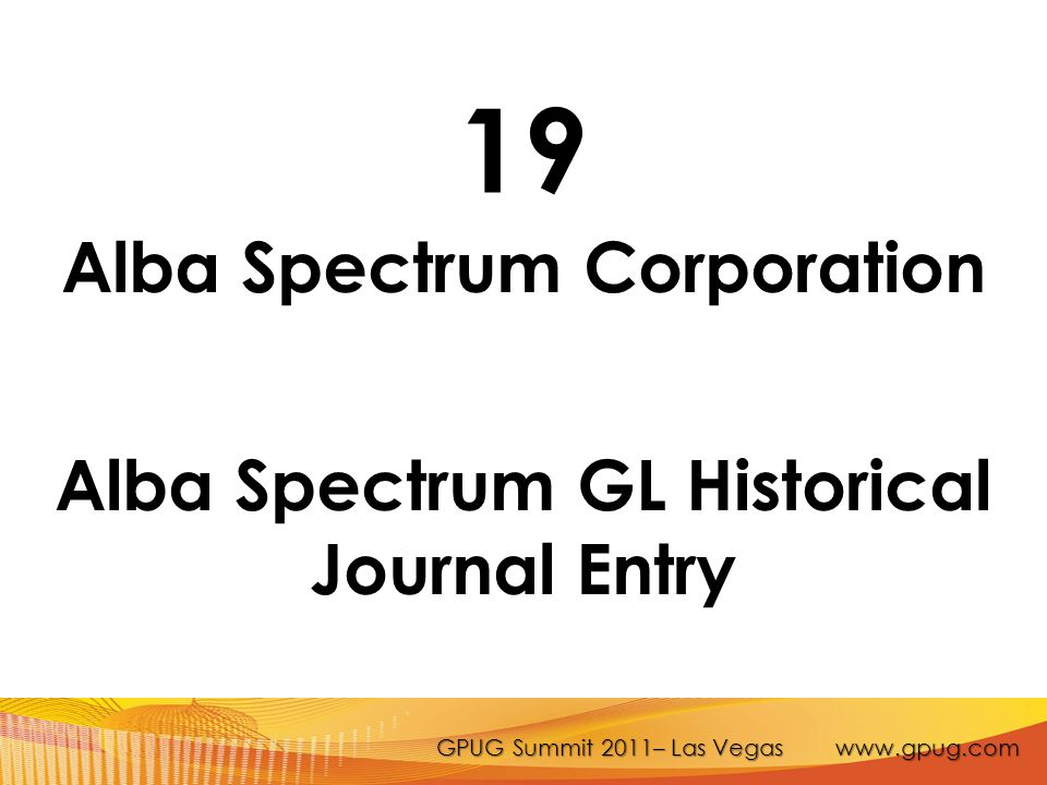 GPUG Summit 2011– Las Vegas www.gpug.com 19 Alba Spectrum Corporation Alba Spectrum GL Historical Journal Entry