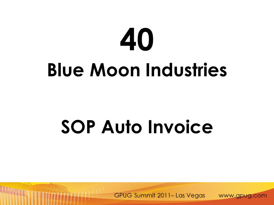 GPUG Summit 2011– Las Vegas www.gpug.com 40 Blue Moon Industries SOP Auto Invoice