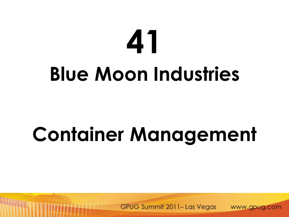 GPUG Summit 2011– Las Vegas www.gpug.com 41 Blue Moon Industries Container Management