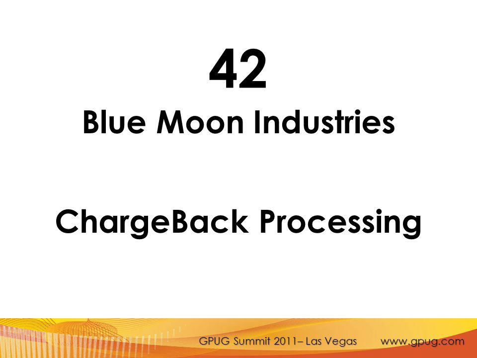 GPUG Summit 2011– Las Vegas www.gpug.com 42 Blue Moon Industries ChargeBack Processing