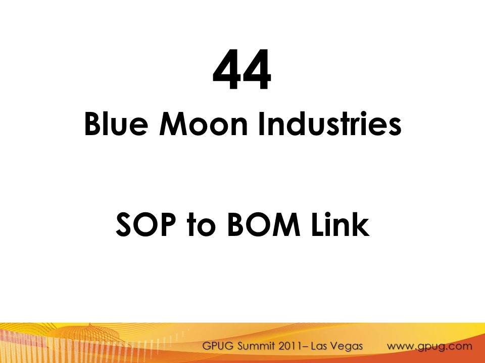 GPUG Summit 2011– Las Vegas www.gpug.com 44 Blue Moon Industries SOP to BOM Link