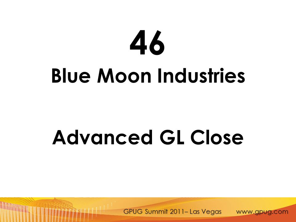 GPUG Summit 2011– Las Vegas www.gpug.com 46 Blue Moon Industries Advanced GL Close