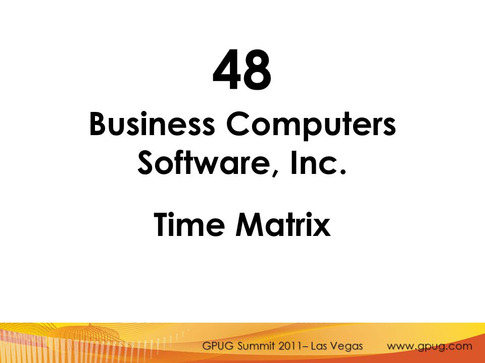 GPUG Summit 2011– Las Vegas www.gpug.com 48 Business Computers Software, Inc. Time Matrix