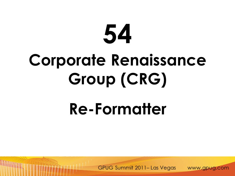 GPUG Summit 2011– Las Vegas www.gpug.com 54 Corporate Renaissance Group (CRG) Re-Formatter