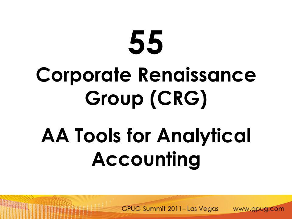 GPUG Summit 2011– Las Vegas www.gpug.com 55 Corporate Renaissance Group (CRG) AA Tools for Analytical Accounting