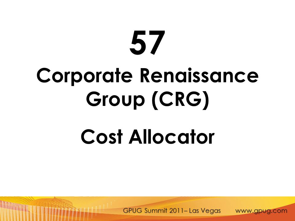 GPUG Summit 2011– Las Vegas www.gpug.com 57 Corporate Renaissance Group (CRG) Cost Allocator