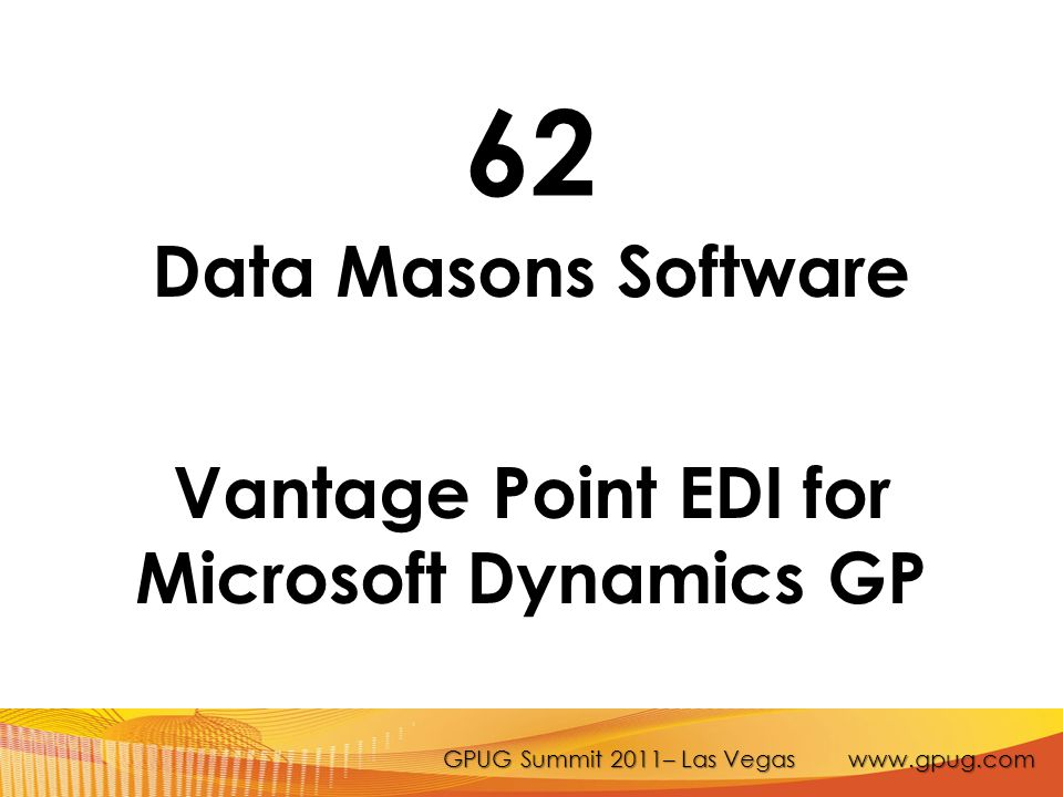 GPUG Summit 2011– Las Vegas www.gpug.com 62 Data Masons Software Vantage Point EDI for Microsoft Dynamics GP