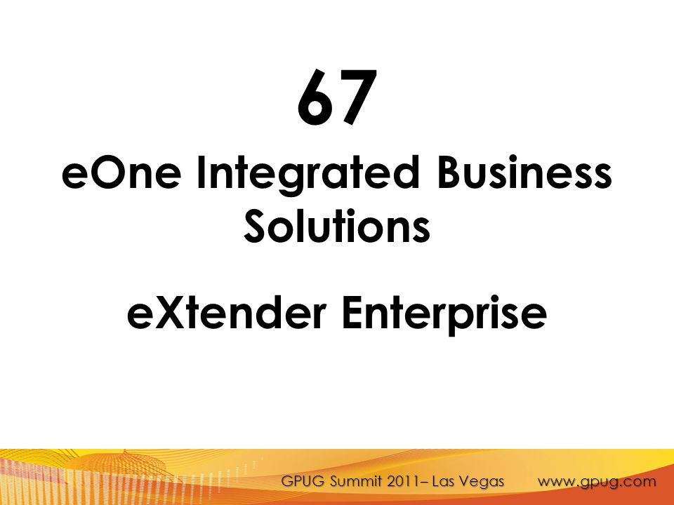 GPUG Summit 2011– Las Vegas www.gpug.com 67 eOne Integrated Business Solutions eXtender Enterprise
