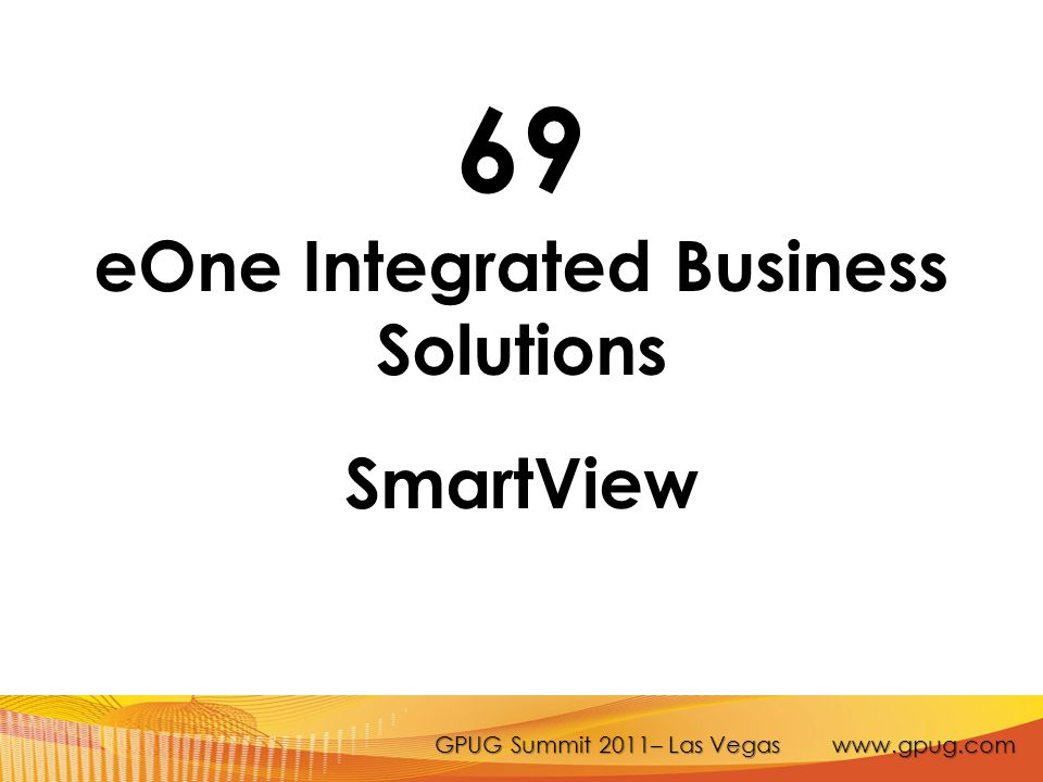GPUG Summit 2011– Las Vegas www.gpug.com 69 eOne Integrated Business Solutions SmartView