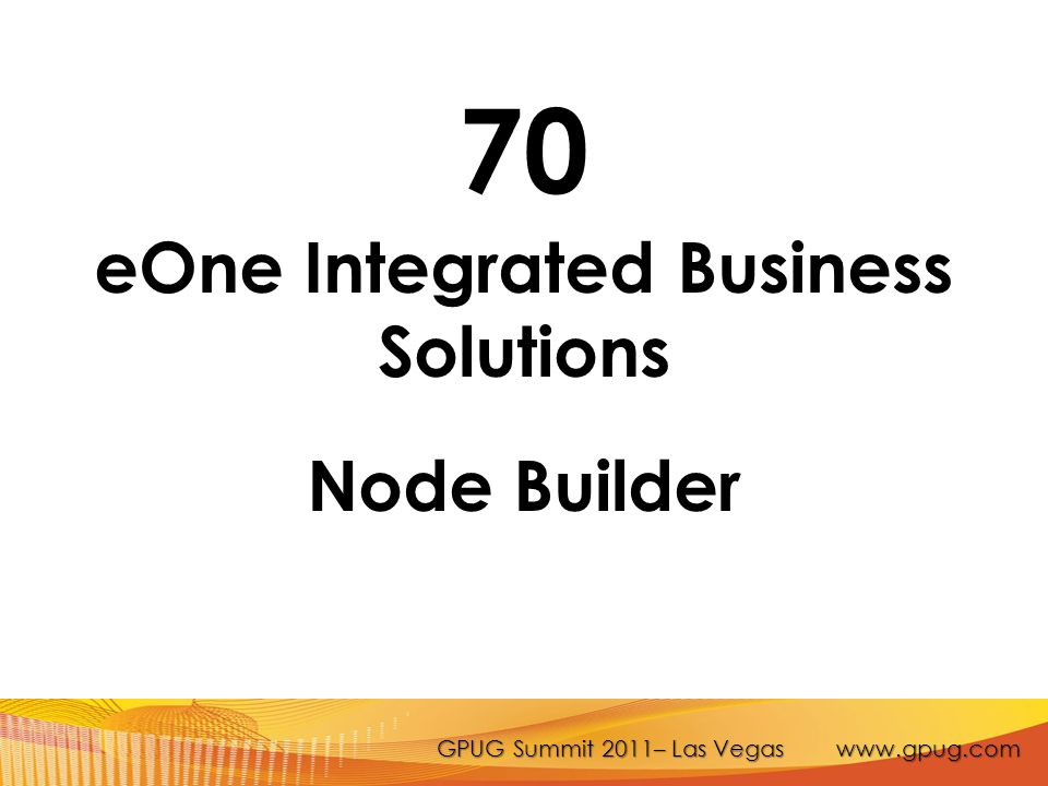 GPUG Summit 2011– Las Vegas www.gpug.com 70 eOne Integrated Business Solutions Node Builder