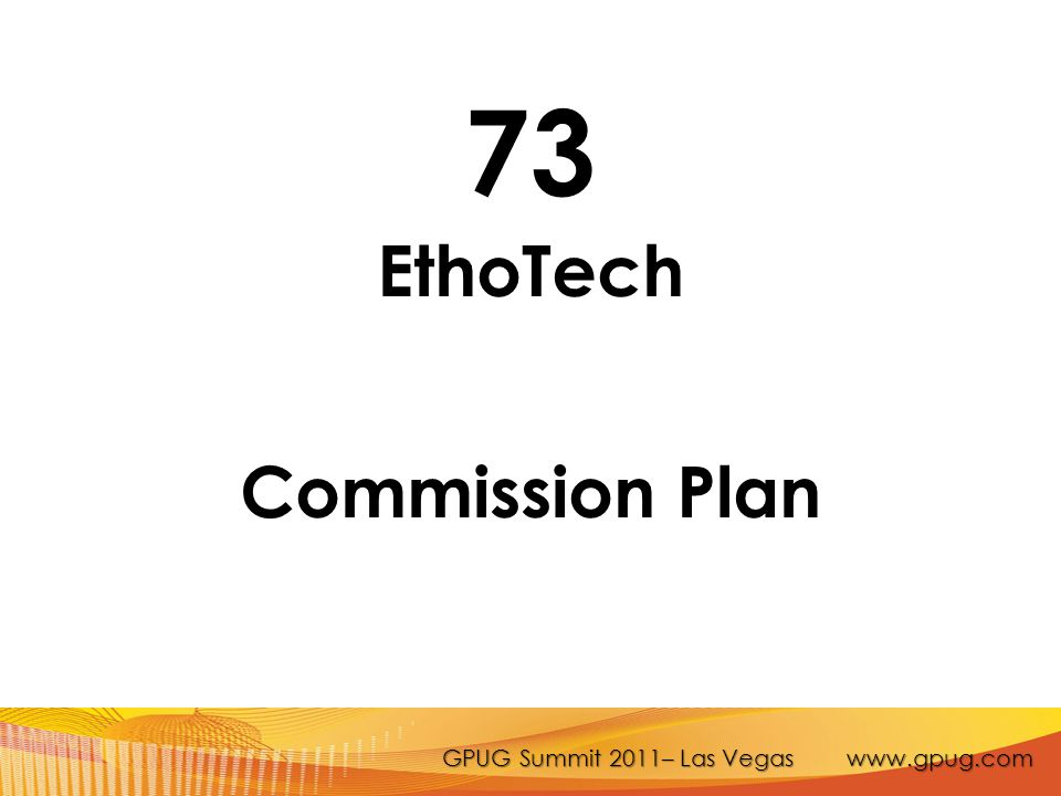 GPUG Summit 2011– Las Vegas www.gpug.com 73 EthoTech Commission Plan