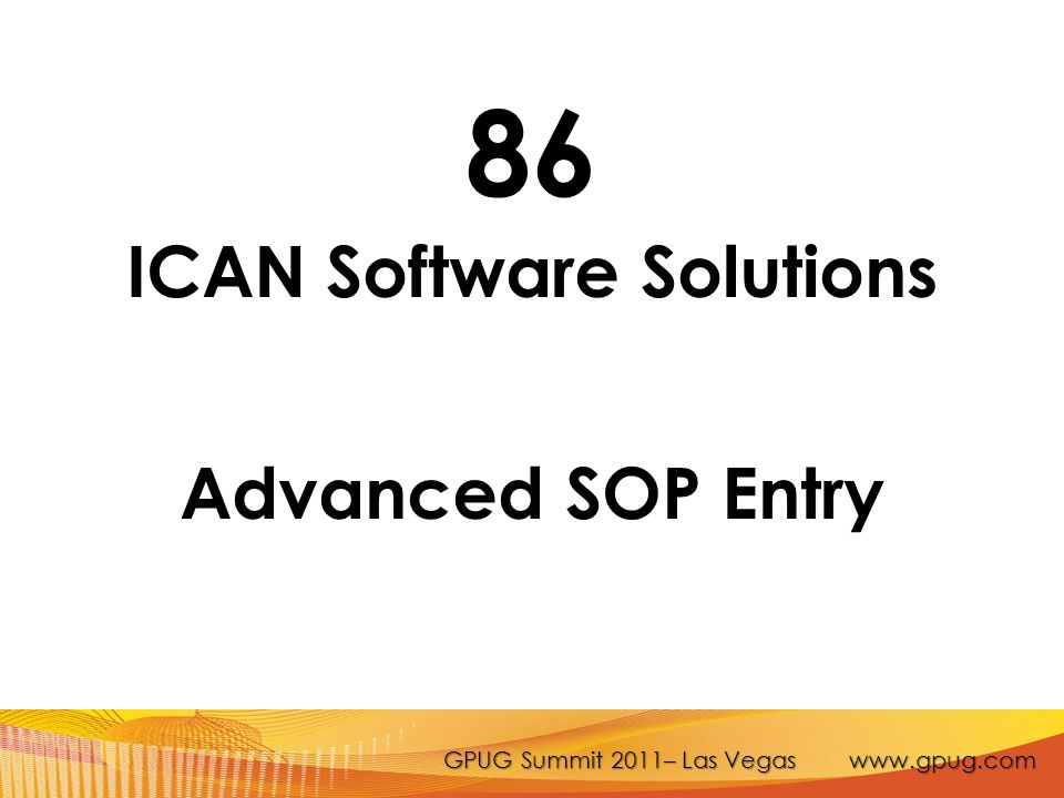 GPUG Summit 2011– Las Vegas www.gpug.com 86 ICAN Software Solutions Advanced SOP Entry