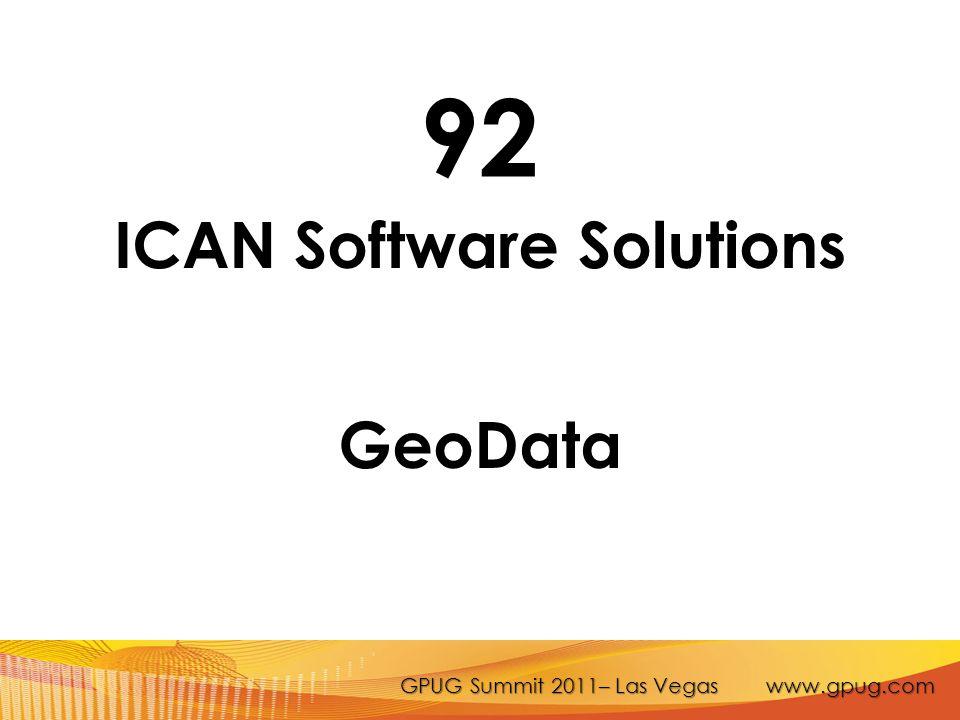 GPUG Summit 2011– Las Vegas www.gpug.com 92 ICAN Software Solutions GeoData