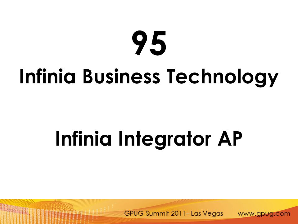 GPUG Summit 2011– Las Vegas www.gpug.com 95 Infinia Business Technology Infinia Integrator AP