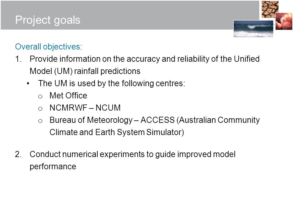 Project goals Overall objectives: 1.Provide information on the accuracy and reliability of the Unified Model (UM) rainfall predictions The UM is used by the following centres: o Met Office o NCMRWF – NCUM o Bureau of Meteorology – ACCESS (Australian Community Climate and Earth System Simulator) 2.Conduct numerical experiments to guide improved model performance