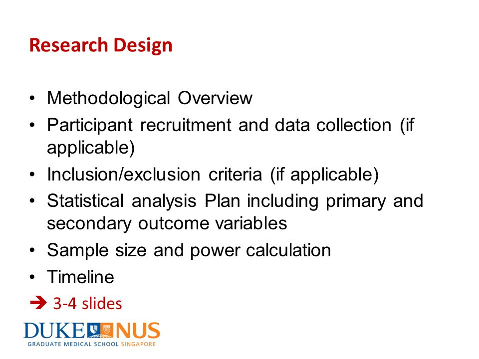 Research Design Methodological Overview Participant recruitment and data collection (if applicable) Inclusion/exclusion criteria (if applicable) Statistical analysis Plan including primary and secondary outcome variables Sample size and power calculation Timeline  3-4 slides